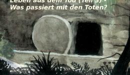Leben aus dem Tod (Teil 3) – Was passiert mit den Toten?