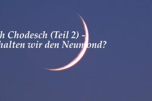 Rosch Chodesch (Teil 2) – Wie halten wir den Neumond?