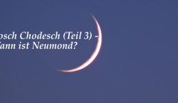 Rosch Chodesch (Teil 3) – Wann ist Neumond?