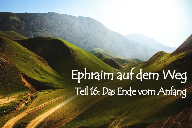 Ephraim auf dem Weg – 16. Das Ende vom Anfang