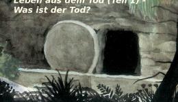 Leben aus dem Tod (Teil 1) – Was ist der Tod?