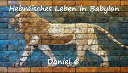 Hebräisches Leben in Babylon (Teil 3) – Daniel 6